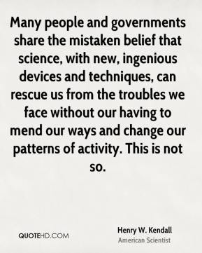 Henry W. Kendall - Many people and governments share the mistaken belief that science, with new, ingenious devices and techniques, can rescue us from the troubles we face without our having to mend our ways and change our patterns of activity. This is not so.