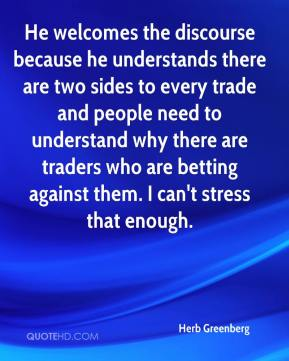 Herb Greenberg - He welcomes the discourse because he understands there are two sides to every trade and people need to understand why there are traders who are betting against them. I can't stress that enough.