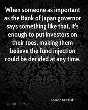 Hidenori Kawasaki - When someone as important as the Bank of Japan governor says something like that, it's enough to put investors on their toes, making them believe the fund injection could be decided at any time.
