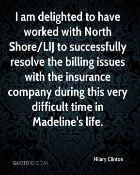 Hilary Clinton - I am delighted to have worked with North Shore/LIJ to successfully resolve the billing issues with the insurance company during this very difficult time in Madeline's life.