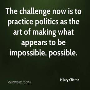 Hilary Clinton - The challenge now is to practice politics as the art of making what appears to be impossible, possible.