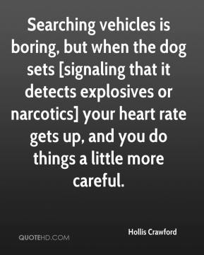 Hollis Crawford - Searching vehicles is boring, but when the dog sets [signaling that it detects explosives or narcotics] your heart rate gets up, and you do things a little more careful.