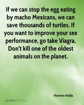 Homero Aridjis - If we can stop the egg eating by macho Mexicans, we can save thousands of turtles. If you want to improve your sex performance, go take Viagra. Don't kill one of the oldest animals on the planet.
