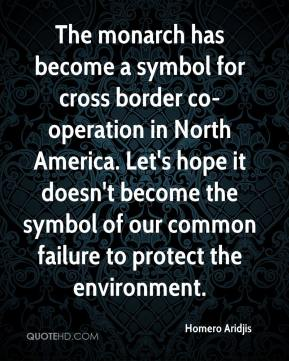 Homero Aridjis - The monarch has become a symbol for cross border co-operation in North America. Let's hope it doesn't become the symbol of our common failure to protect the environment.