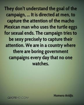 Homero Aridjis - They don't understand the goal of the campaign, ... It is directed at men, to capture the attention of the macho Mexican man who uses the turtle eggs for sexual ends. The campaign tries to be sexy precisely to capture their attention. We are in a country where there are boring government campaigns every day that no one watches.