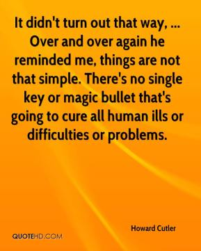Howard Cutler - It didn't turn out that way, ... Over and over again he reminded me, things are not that simple. There's no single key or magic bullet that's going to cure all human ills or difficulties or problems.