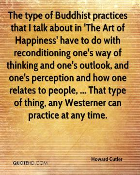 Howard Cutler - The type of Buddhist practices that I talk about in 'The Art of Happiness' have to do with reconditioning one's way of thinking and one's outlook, and one's perception and how one relates to people, ... That type of thing, any Westerner can practice at any time.