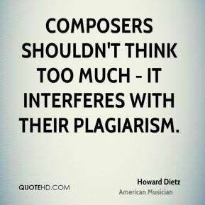 Howard Dietz - Composers shouldn't think too much - it interferes with their plagiarism.