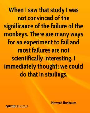 Howard Nusbaum - When I saw that study I was not convinced of the significance of the failure of the monkeys. There are many ways for an experiment to fail and most failures are not scientifically interesting. I immediately thought: we could do that in starlings.