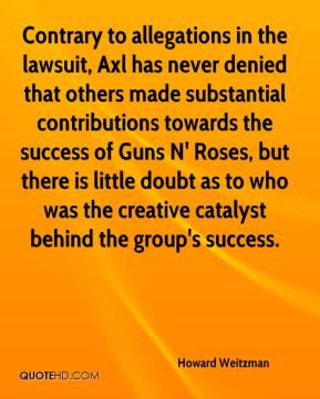 Howard Weitzman - Contrary to allegations in the lawsuit, Axl has never denied that others made substantial contributions towards the success of Guns N' Roses, but there is little doubt as to who was the creative catalyst behind the group's success.