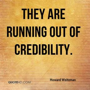 Howard Weitzman - They are running out of credibility.