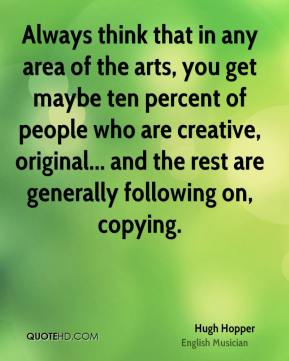 Hugh Hopper - Always think that in any area of the arts, you get maybe ten percent of people who are creative, original... and the rest are generally following on, copying.