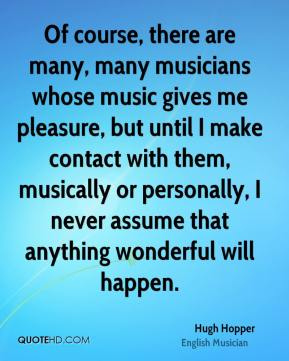 Hugh Hopper - Of course, there are many, many musicians whose music gives me pleasure, but until I make contact with them, musically or personally, I never assume that anything wonderful will happen.