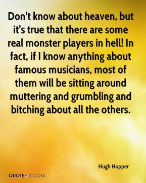 Hugh Hopper - Don't know about heaven, but it's true that there are some real monster players in hell! In fact, if I know anything about famous musicians, most of them will be sitting around muttering and grumbling and bitching about all the others.
