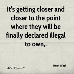 It's getting closer and closer to the point where they will be finally declared illegal to own.