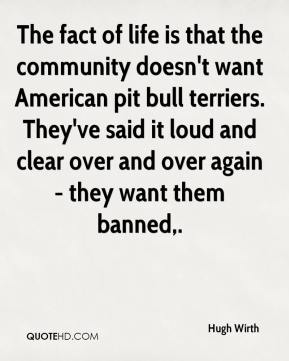 The fact of life is that the community doesn't want American pit bull terriers. They've said it loud and clear over and over again - they want them banned.