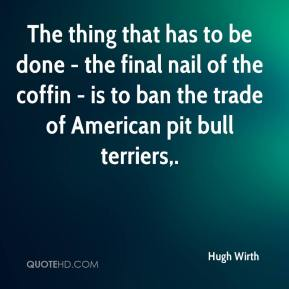 The thing that has to be done - the final nail of the coffin - is to ban the trade of American pit bull terriers.