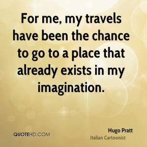 For me, my travels have been the chance to go to a place that already exists in my imagination.