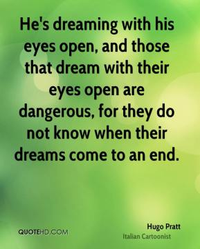 Hugo Pratt - He's dreaming with his eyes open, and those that dream with their eyes open are dangerous, for they do not know when their dreams come to an end.