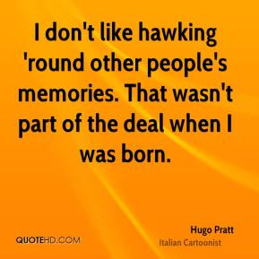 Hugo Pratt - I don't like hawking 'round other people's memories. That wasn't part of the deal when I was born.