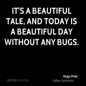 It's a beautiful tale, and today is a beautiful day without any bugs.