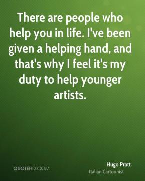 There are people who help you in life. I've been given a helping hand, and that's why I feel it's my duty to help younger artists.