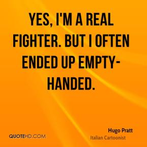 Yes, I'm a real fighter. But I often ended up empty-handed.