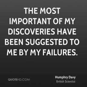 Humphry Davy - The most important of my discoveries have been suggested to me by my failures.