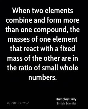 Humphry Davy - When two elements combine and form more than one compound, the masses of one element that react with a fixed mass of the other are in the ratio of small whole numbers.