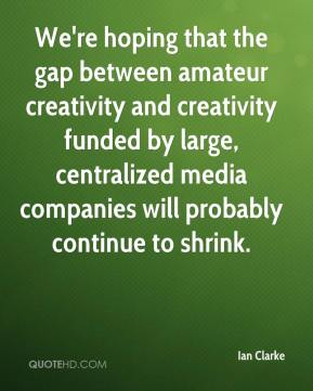 We're hoping that the gap between amateur creativity and creativity funded by large, centralized media companies will probably continue to shrink.