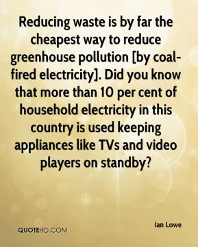 Ian Lowe - Reducing waste is by far the cheapest way to reduce greenhouse pollution [by coal-fired electricity]. Did you know that more than 10 per cent of household electricity in this country is used keeping appliances like TVs and video players on standby?