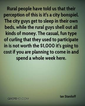 Ian Staniloff - Rural people have told us that their perception of this is it's a city bonspiel. The city guys get to sleep in their own beds, while the rural guys shell out all kinds of money. The casual, fun type of curling that they used to participate in is not worth the $1,000 it's going to cost if you are planning to come in and spend a whole week here.