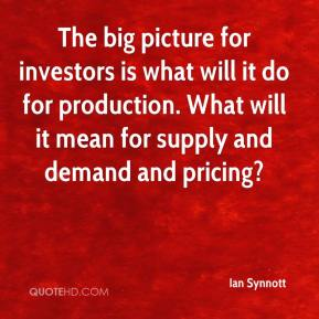 Ian Synnott - The big picture for investors is what will it do for production. What will it mean for supply and demand and pricing?