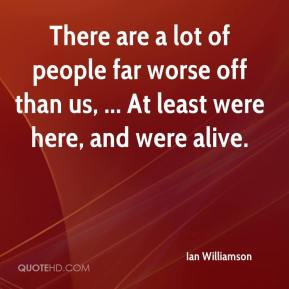 Ian Williamson - There are a lot of people far worse off than us, ... At least were here, and were alive.