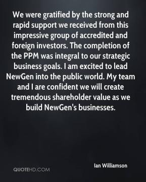 Ian Williamson - We were gratified by the strong and rapid support we received from this impressive group of accredited and foreign investors. The completion of the PPM was integral to our strategic business goals. I am excited to lead NewGen into the public world. My team and I are confident we will create tremendous shareholder value as we build NewGen's businesses.