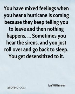 Ian Williamson - You have mixed feelings when you hear a hurricane is coming because they keep telling you to leave and then nothing happens, ... Sometimes you hear the sirens, and you just roll over and go back to sleep. You get desensitized to it.