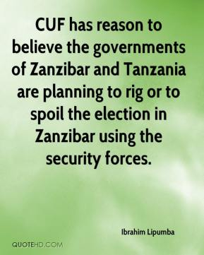 Ibrahim Lipumba - CUF has reason to believe the governments of Zanzibar and Tanzania are planning to rig or to spoil the election in Zanzibar using the security forces.