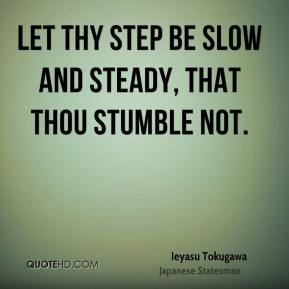 Let thy step be slow and steady, that thou stumble not.