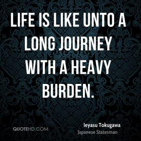 Ieyasu Tokugawa - Life is like unto a long journey with a heavy burden.