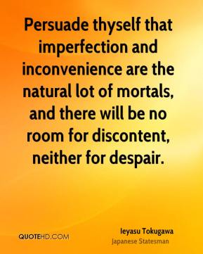 Ieyasu Tokugawa - Persuade thyself that imperfection and inconvenience are the natural lot of mortals, and there will be no room for discontent, neither for despair.