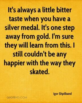 Igor Shpilband - It's always a little bitter taste when you have a silver medal. It's one step away from gold. I'm sure they will learn from this. I still couldn't be any happier with the way they skated.