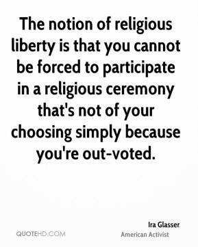 Ira Glasser - The notion of religious liberty is that you cannot be forced to participate in a religious ceremony that's not of your choosing simply because you're out-voted.