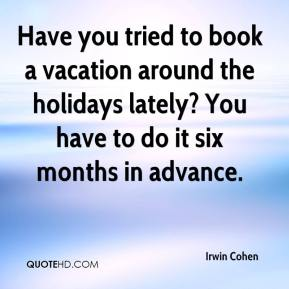 Irwin Cohen - Have you tried to book a vacation around the holidays lately? You have to do it six months in advance.
