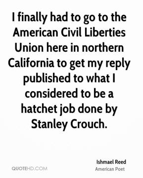 I finally had to go to the American Civil Liberties Union here in northern California to get my reply published to what I considered to be a hatchet job done by Stanley Crouch.