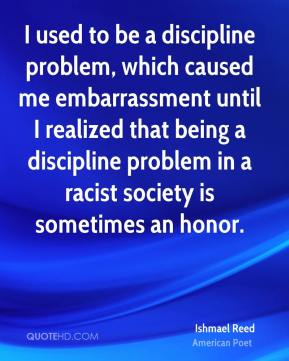 I used to be a discipline problem, which caused me embarrassment until I realized that being a discipline problem in a racist society is sometimes an honor.