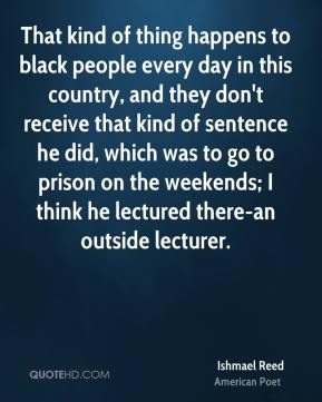 That kind of thing happens to black people every day in this country, and they don't receive that kind of sentence he did, which was to go to prison on the weekends; I think he lectured there-an outside lecturer.