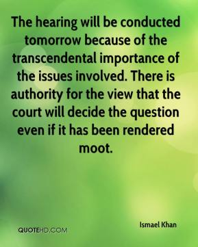 Ismael Khan - The hearing will be conducted tomorrow because of the transcendental importance of the issues involved. There is authority for the view that the court will decide the question even if it has been rendered moot.