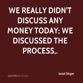 Israel Singer - We really didn't discuss any money today; we discussed the process.