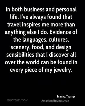 Ivanka Trump - In both business and personal life, I've always found that travel inspires me more than anything else I do. Evidence of the languages, cultures, scenery, food, and design sensibilities that I discover all over the world can be found in every piece of my jewelry.
