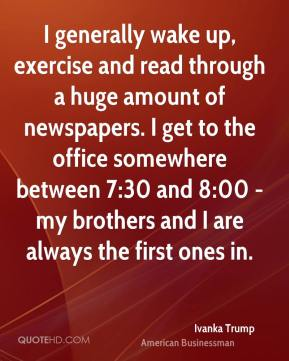 Ivanka Trump - I generally wake up, exercise and read through a huge amount of newspapers. I get to the office somewhere between 7:30 and 8:00 - my brothers and I are always the first ones in.